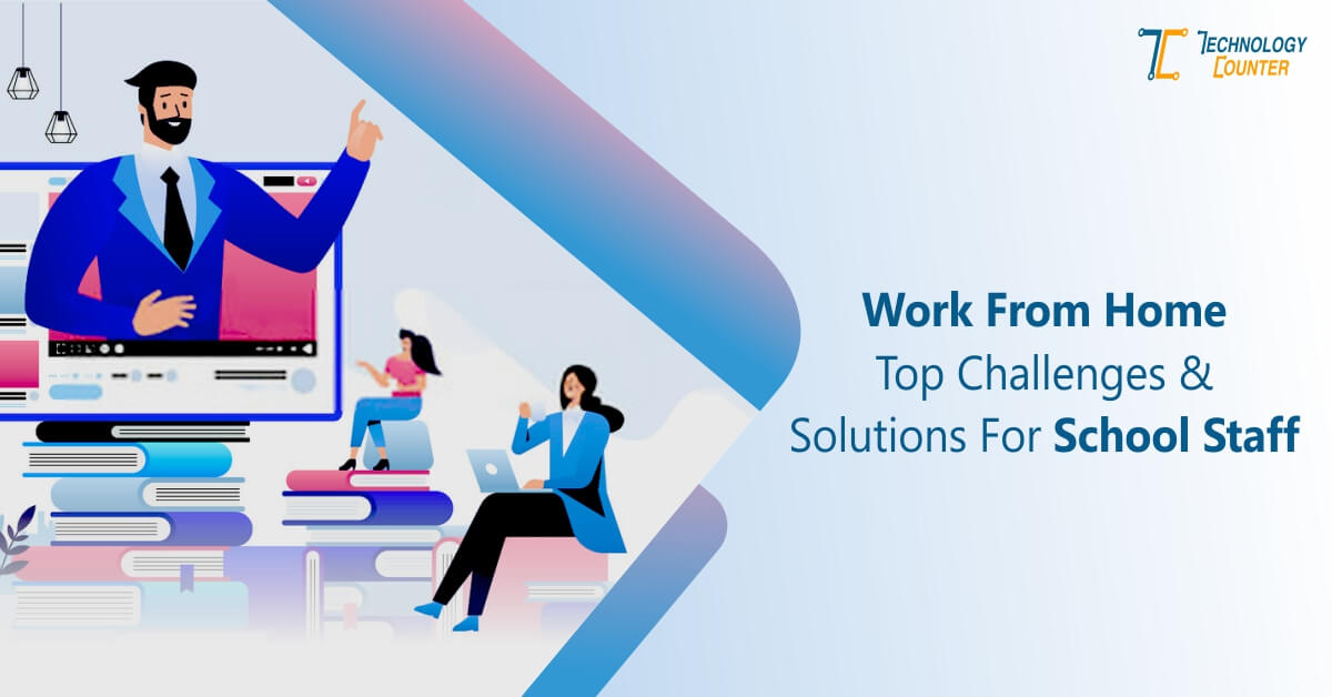 Work From Home Top Challenges and Solutions For School Staff