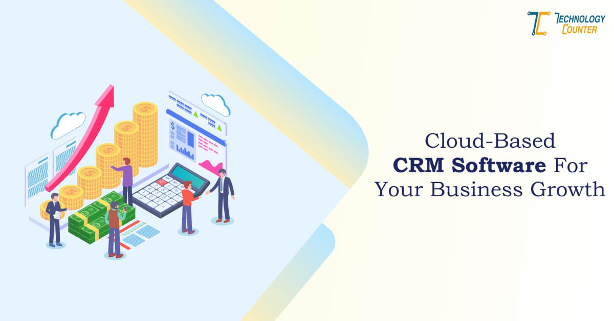 Why Is There A Need For Cloud-Based CRM Software For Your Business Growth?